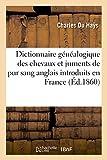 Telecharger Livres Dictionnaire genealogique de la race pure pour remonter a l origine des chevaux et juments de pur sang anglais qui ont ete introduits en France (PDF,EPUB,MOBI) gratuits en Francaise