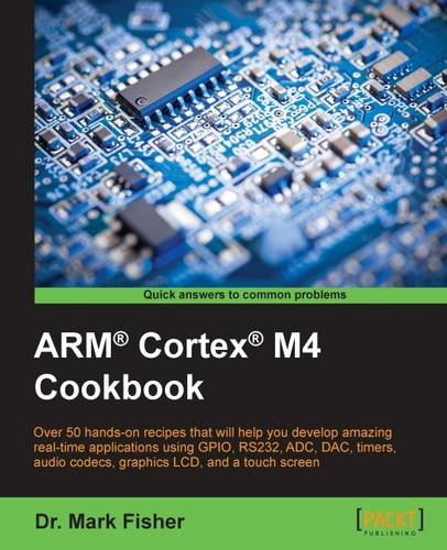 ARM® Cortex® M4 Cookbook: Over 50 hands-on recipes that will help you develop amazing real-time applications using GPIO, RS232, ADC, DAC, timers, audio codecs, graphics LCD, and a touch screen (Lcd-m4)