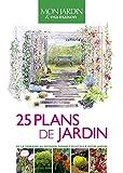 25 plans de jardin: De la terrasse au potager, donnez du style à votre jardin...