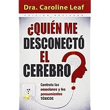 Quien Me Desconecto el Cerebro?: Controla las Emociones y los Pensamientos Toxicos = Who Switched Off My Brain?