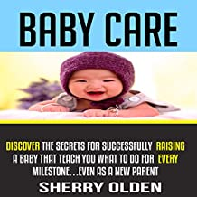 Baby Care: Discover the Secrets for Successfully Raising a Baby That Teach You What to Do for Every Milestone...Even as a New Parent!