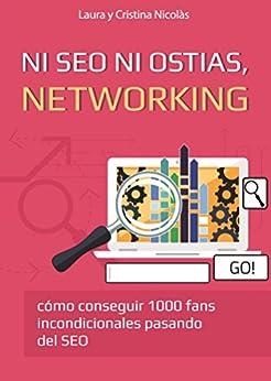 Ni SEO ni ostias, NETWORKING: Consigue 1000 fans incondicionales pasando del SEO. La mejor forma de llevar tu blog al siguiente nivel. de [Nicolàs, Laura, Nicolàs, Cristina]