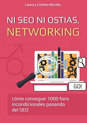 Ni SEO ni ostias, NETWORKING: Consigue 1000 fans incondicionales pasando del SEO. La mejor forma de llevar tu blog al siguiente nivel. por Laura Nicolàs