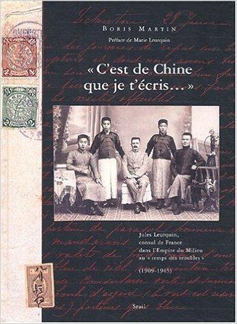 C'est de Chine que je t'cris... : Jules Leurquin, consul de France dans l'Empire du Milieu au temps des troubles, 1909-1945 de Boris Martin,Marie Leurquin (Prface) ( 15 octobre 2004 )