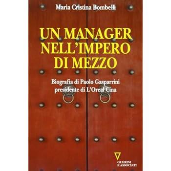 Un Manager Nell'impero Di Mezzo. Biografia Di Paolo Gasparrini Presidente Di L'oreal Cina