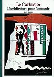 Le Corbusier - L'architecture pour émouvoir