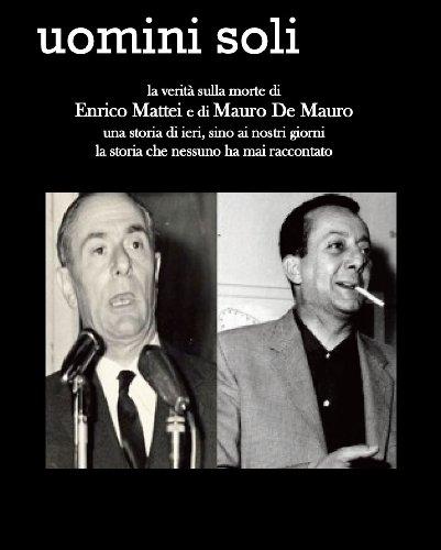 Uomini soli - la verit sulla morte di Enrico Mattei e Mauro De Mauro