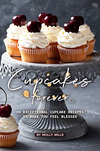 Cupcakes Forever: 40 Exceptional Cupcake Recipes to make you Feel Blessed (English Edition)