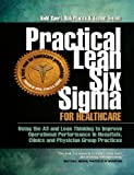 Practical Lean Six Sigma for Healthcare - Using the A3 and Lean Thinking to Improve Operational Performance in Hospitals, Clinics, and Physician Group Practices