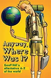 By Geoff Hill Anyway, Where Was I?: Geoff Hill's Alternative A-Z of the World [Paperback]