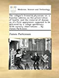 The villager's friend & physician; or, a familiar address on the preservation of health, and the removal of disease, on it's first appearance. cursory observations By James Parkinson.