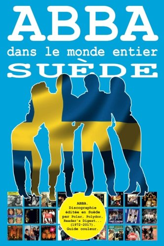 ABBA dans le monde entier: Suède: Discographie éditée en Suède par Polar, Polydor, Reader's Digest... (1972-2017). Guide couleur.