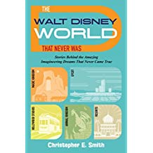 The Walt Disney World That Never Was: Stories Behind the Amazing Imagineering Dreams That Never Came True (English Edition)