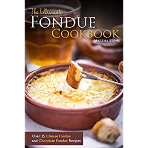The Ultimate Fondue Cookbook: Over 25 Cheese Fondue and Chocolate Fondue Recipes - Yo
