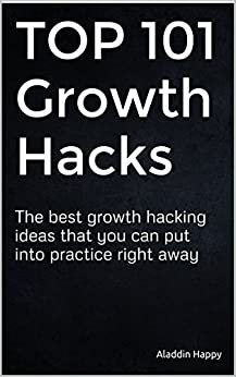 TOP 101 Growth Hacks: The best growth hacking ideas that you can put into practice right away by [Happy, Aladdin]