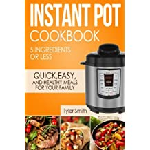Instant Pot Cookbook: 5 Ingredients or Less – Quick, Easy and Healthy Meals for Your Family