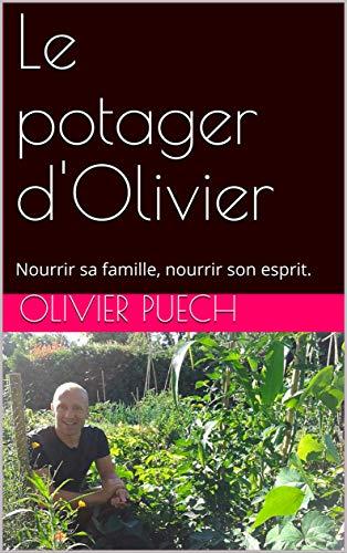 Le potager d'Olivier: Nourrir sa famille, nourrir son esprit. par [Puech, Olivier]