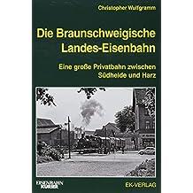 Die Braunschweigische Landes-Eisenbahn: Eine große Privatbahn zwischen Südheide und Harz