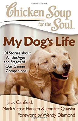 Chicken Soup for the Soul: My Dog's Life: 101 Stories about All the Ages and Stages of Our Canine Companions by Chicken Soup for the Soul Publishing, LLC