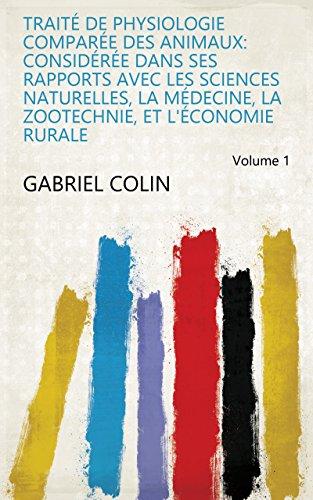 Traité de physiologie comparée des animaux: considérée dans ses rapports avec les sciences naturelles, la médecine, la zootechnie, et l'économie rurale Volume 1 par Gabriel Colin