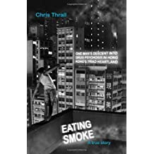 Eating Smoke: One Man's Descent into Drug Psychosis in Hong Kong's Triad Heartland by Thrall, Chris (2011) Paperback