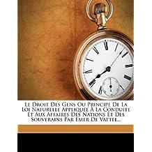 Le Droit Des Gens Ou Principe de la Loi Naturelle Appliquee a la Conduite Et Aux Affaires Des Nations Et Des Souverains Par Emer de Vattel...