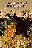 Alexandre le Grand - De la Grèce à l'Inde