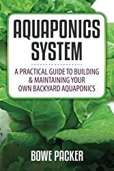 Aquaponics System: A Practical Guide To Building And Maintaining Your Own Backyard Aquaponics
