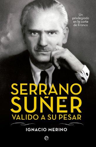 Serrano Suñer, valido a su pesar (Biografías) por Ignacio Merino