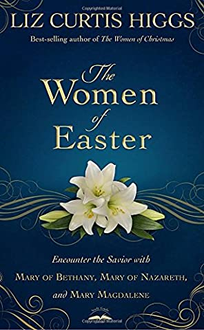 The Women of Easter: Encounter the Savior with Mary of Bethany, Mary of Nazareth, and Mary