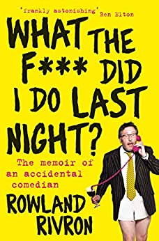 What the F*** Did I Do Last Night?: The memoir of an accidental comedian by [Rivron, Rowland]