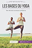 Les bases du yoga: Bien démarrer sa pratique quotidienne