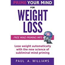 Prime Your Mind For Weight Loss: How the new science of subliminal mind priming can help you lose weight (without hypnosis, diets or surgery!)