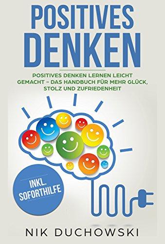 Positives Denken: Positives Denken lernen leicht gemacht - Das Handbuch für mehr Glück, Stolz und Zufriedenheit