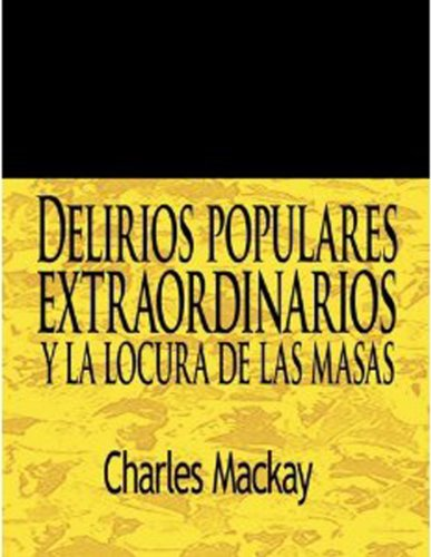 Delirios populares extraordinarios y la locura de las masas / Extraordinary Popular Delusions and The Madness of Crowds (Spanish Edition)