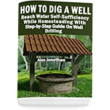 How To Dig A Well: Reach Water Self-Sufficiency While Homesteading With Step-by-Step Guide On Well Drilling: (How To Drill A Well) (English Edition)