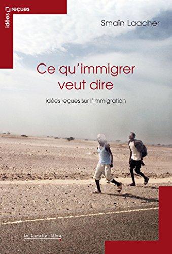 Ce qu'immigrer veut dire : Idées reçues sur l'immigration par Smaïn Laacher