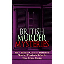 BRITISH MURDER MYSTERIES: 560+ Thriller Classics, Detective Novels, Whodunit Tales & True Crime Stories: Complete Sherlock Holmes, Father Brown, Four Just ... Stories and many more (English Edition)