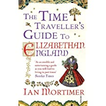 The Time Traveller's Guide to Elizabethan England by Mortimer, Ian (2013) Paperback