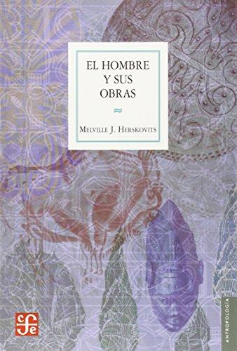 El Hombre y Sus Obras: La Ciencia de la Antropologia Cultural = Man and His Works (Seccion de Obras de Antropologia) por Melville Jean Herskovits