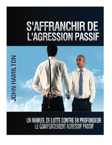 S'affranchir De L'agression Passif: Un Manuel De Lutte Contre En Profondeur Le Comportement Agressif Passif