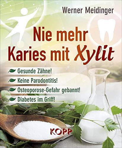 Nie mehr Karies mit Xylit: Gesunde Zähne! - Keine Parodontitis! - Osteoporose-Gefahr gebannt! - Diabetes im Griff!