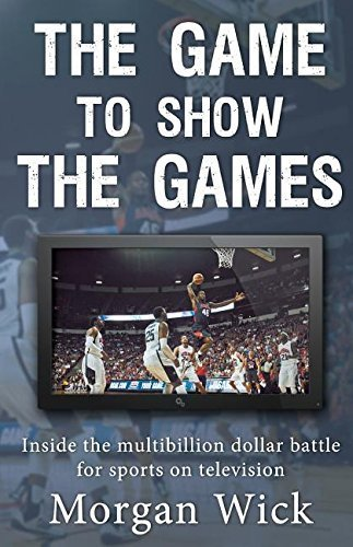 The Game to Show the Games: Inside the multi-billion dollar battle for sports on television by Morgan Wick (2016-02-22)