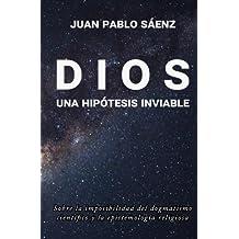 Dios: una hipótesis inviable: Sobre la imposibilidad del dogmatismo científico  y la epistemología religiosa