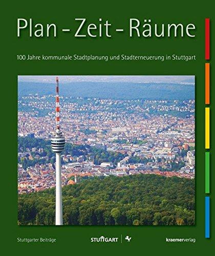 Plan – Zeit – Räume: 100 Jahre kommunale Stadtplanung und Stadterneuerung in Stuttgart (Stuttgarter Beiträge)