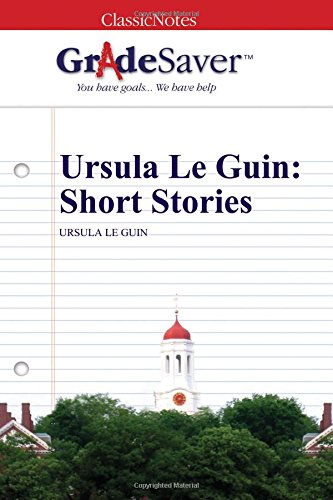 GradeSaver (TM) ClassicNotes: Ursula Le Guin Short Stories