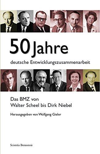 50 Jahre deutsche Entwicklungszusammenarbeit. Das BMZ von Walter Scheel bis Dirk Niebel.