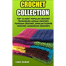 Crochet Collection: Top 10 Most Popular Crochet Techniques (Afgan Crochet, Tunisian Crochet, African Flower Crochet, Amigurumi Crochet) (English Edition)