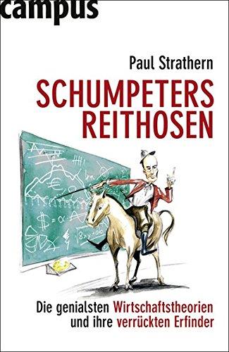 Schumpeters Reithosen: Die genialsten Wirtschaftstheorien und ihre verrückten Erfinder