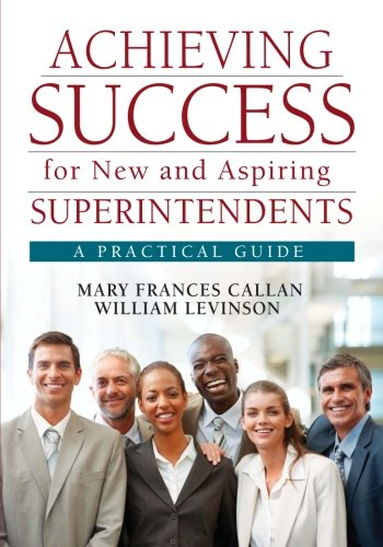 Achieving Success For New And Aspiring Superintendents A Practical Guide